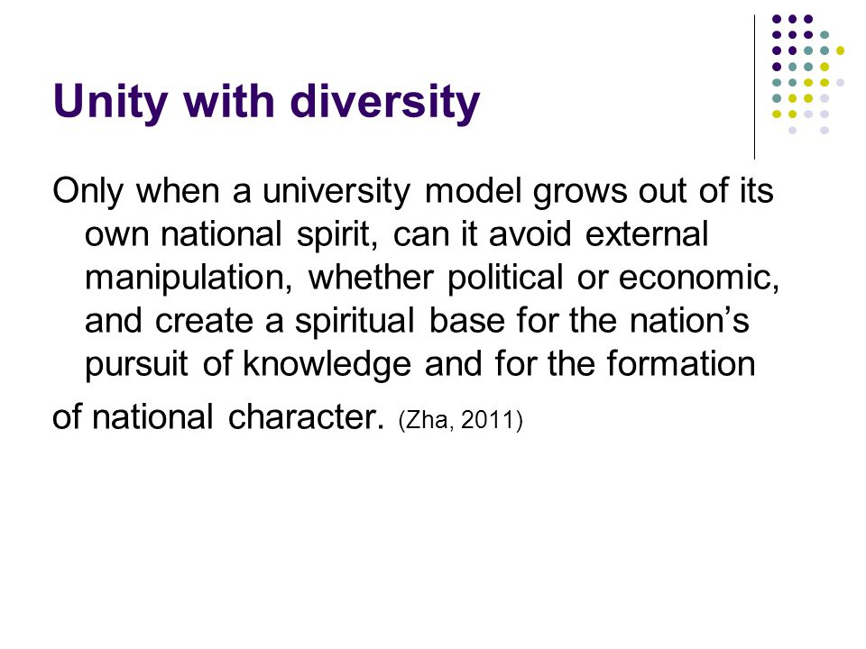 Unity with diversity Only when a university model grows out of its own national spirit, can it avoid external manipulation, whether political or economic, and create a spiritual base for the nation's pursuit of knowledge and for the formation of national character.
