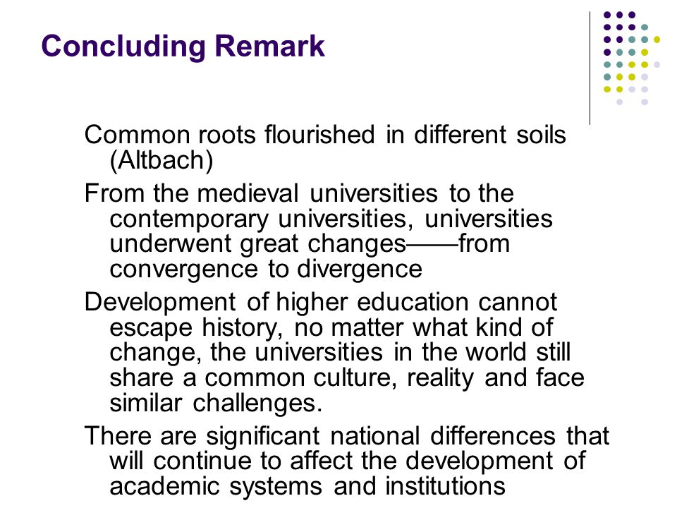 Concluding Remark Common roots flourished in different soils (Altbach) From the medieval universities to the contemporary universities, universities underwent great changes——from convergence to divergence Development of higher education cannot escape history, no matter what kind of change, the universities in the world still share a common culture, reality and face similar challenges.