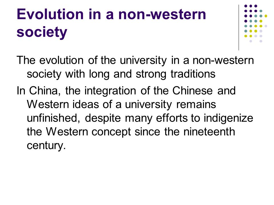 Evolution in a non-western society The evolution of the university in a non-western society with long and strong traditions In China, the integration of the Chinese and Western ideas of a university remains unfinished, despite many efforts to indigenize the Western concept since the nineteenth century.