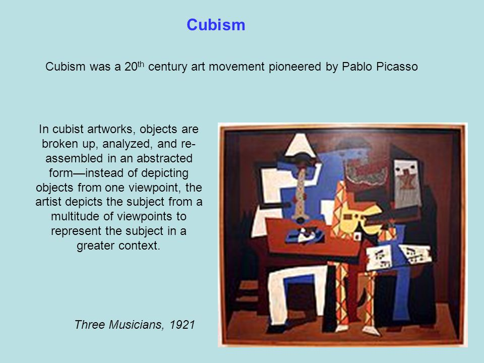 In cubist artworks, objects are broken up, analyzed, and re- assembled in an abstracted form—instead of depicting objects from one viewpoint, the artist depicts the subject from a multitude of viewpoints to represent the subject in a greater context.