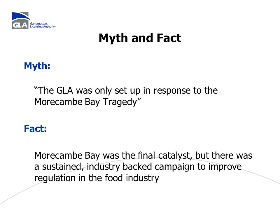 Myth and Fact Myth: The GLA was only set up in response to the Morecambe Bay Tragedy Fact: Morecambe Bay was the final catalyst, but there was a sustained, industry backed campaign to improve regulation in the food industry