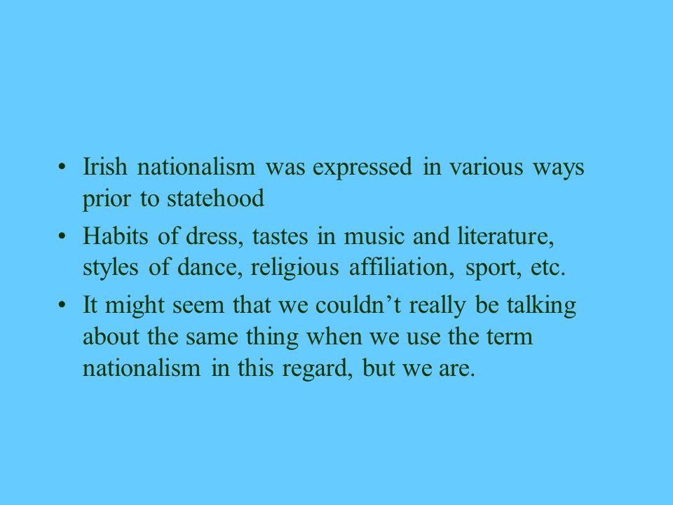 Irish nationalism was expressed in various ways prior to statehood Habits of dress, tastes in music and literature, styles of dance, religious affiliation, sport, etc.