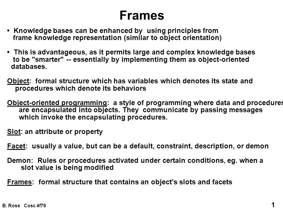 B. Ross Cosc 4f79 1 Frames Knowledge bases can be enhanced by using principles from frame knowledge representation (similar to object orientation) Thi
