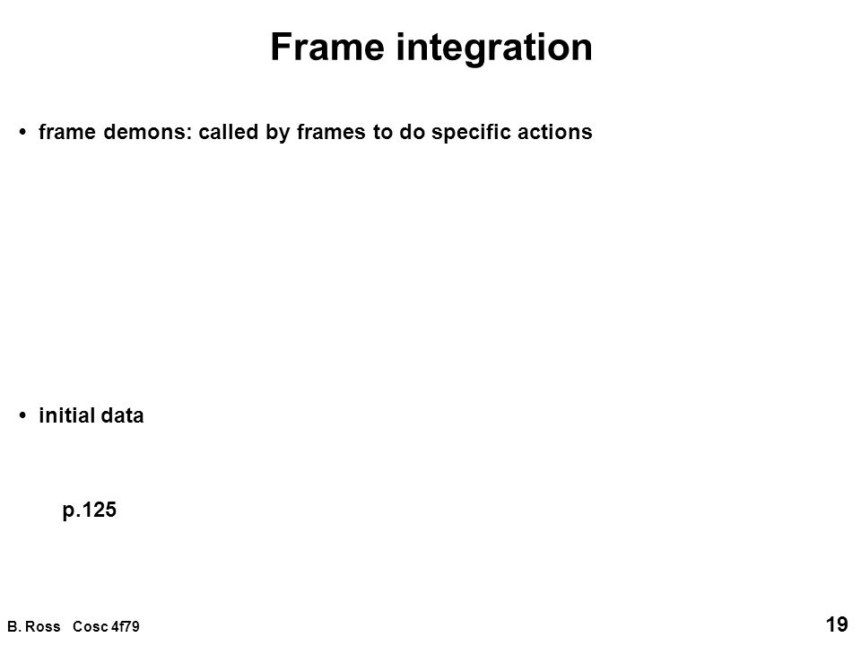 B. Ross Cosc 4f79 19 Frame integration frame demons: called by frames to do specific actions initial data p.125