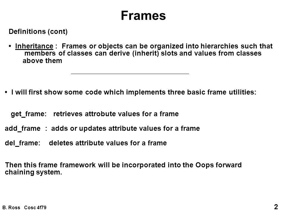 B. Ross Cosc 4f79 2 Frames Definitions (cont) Inheritance : Frames or objects can be organized into hierarchies such that members of classes can deriv