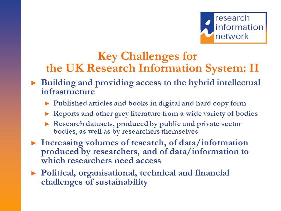 Key Challenges for the UK Research Information System: II ► Building and providing access to the hybrid intellectual infrastructure ► Published articles and books in digital and hard copy form ► Reports and other grey literature from a wide variety of bodies ► Research datasets, produced by public and private sector bodies, as well as by researchers themselves ► Increasing volumes of research, of data/information produced by researchers, and of data/information to which researchers need access ► Political, organisational, technical and financial challenges of sustainability