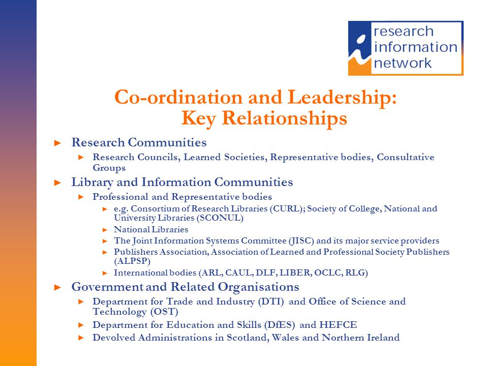 Co-ordination and Leadership: Key Relationships ► Research Communities ► Research Councils, Learned Societies, Representative bodies, Consultative Groups ► Library and Information Communities ► Professional and Representative bodies ► e.g.