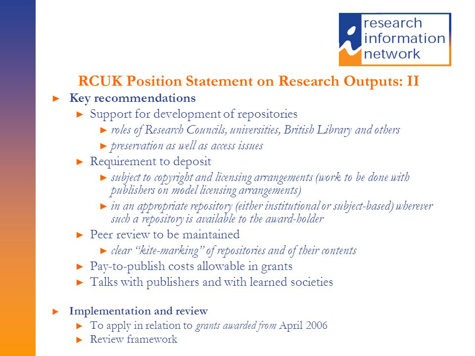 RCUK Position Statement on Research Outputs: II ► Key recommendations ► Support for development of repositories ► roles of Research Councils, universities, British Library and others ► preservation as well as access issues ► Requirement to deposit ► subject to copyright and licensing arrangements (work to be done with publishers on model licensing arrangements) ► in an appropriate repository (either institutional or subject-based) wherever such a repository is available to the award-holder ► Peer review to be maintained ► clear kite-marking of repositories and of their contents ► Pay-to-publish costs allowable in grants ► Talks with publishers and with learned societies ► Implementation and review ► To apply in relation to grants awarded from April 2006 ► Review framework