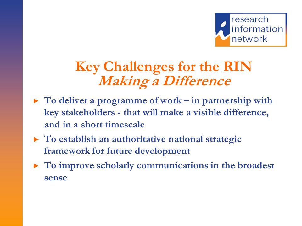 Key Challenges for the RIN Making a Difference ► To deliver a programme of work – in partnership with key stakeholders - that will make a visible difference, and in a short timescale ► To establish an authoritative national strategic framework for future development ► To improve scholarly communications in the broadest sense