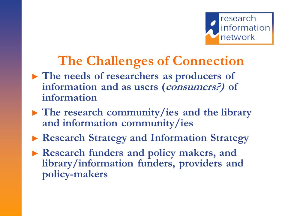 The Challenges of Connection ► The needs of researchers as producers of information and as users (consumers?) of information ► The research community/ies and the library and information community/ies ► Research Strategy and Information Strategy ► Research funders and policy makers, and library/information funders, providers and policy-makers