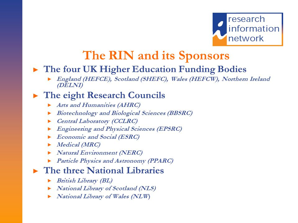 The RIN and its Sponsors ► The four UK Higher Education Funding Bodies ► England (HEFCE), Scotland (SHEFC), Wales (HEFCW), Northern Ireland (DELNI) ► The eight Research Councils ► Arts and Humanities (AHRC) ► Biotechnology and Biological Sciences (BBSRC) ► Central Laboratory (CCLRC) ► Engineering and Physical Sciences (EPSRC) ► Economic and Social (ESRC) ► Medical (MRC) ► Natural Environment (NERC) ► Particle Physics and Astronomy (PPARC) ► The three National Libraries ► British Library (BL) ► National Library of Scotland (NLS) ► National Library of Wales (NLW)