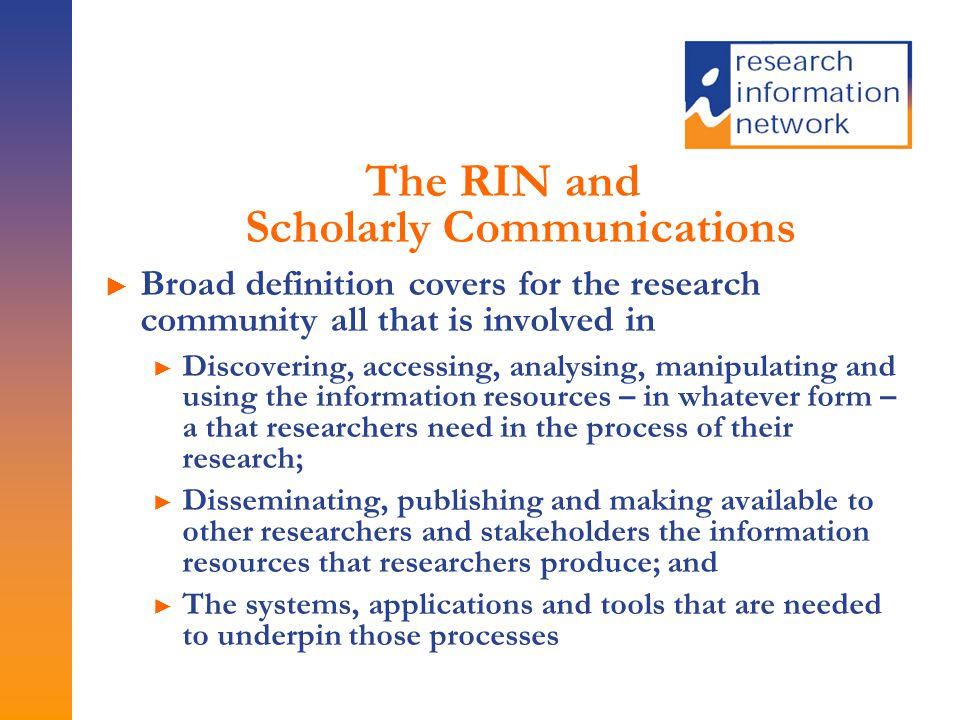 The RIN and Scholarly Communications ► Broad definition covers for the research community all that is involved in ► Discovering, accessing, analysing, manipulating and using the information resources – in whatever form – a that researchers need in the process of their research; ► Disseminating, publishing and making available to other researchers and stakeholders the information resources that researchers produce; and ► The systems, applications and tools that are needed to underpin those processes