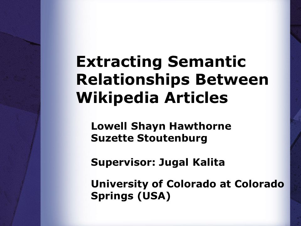 Acquiring Relationships Between Wikipedia Articles  Wikipedia is arguably the largest source of collaboratively developed knowledge in the world −But Wikipedia is largely unstructured and therefore unavailable for use by most software systems  In the recent years, there has been increasing research in the use of Wikipedia as a broadly applicable lexical semantic resource −Most approaches extract information from Wikipedia by harnessing implicit semantics in the syntactic structures [4, 10] −One approach has been proposed to explicitly express the relationships between links [16] though this has not yet been implemented −Other approaches use natural language processing techniques to extract knowledge from the structures of Wikipedia [5, 10, 14, 15] but none of these have focused on assigning meaning to the links between articles