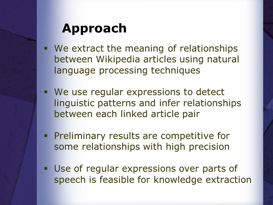 Approach  We extract the meaning of relationships between Wikipedia articles using natural language processing techniques  We use regular expressions to detect linguistic patterns and infer relationships between each linked article pair  Preliminary results are competitive for some relationships with high precision  Use of regular expressions over parts of speech is feasible for knowledge extraction