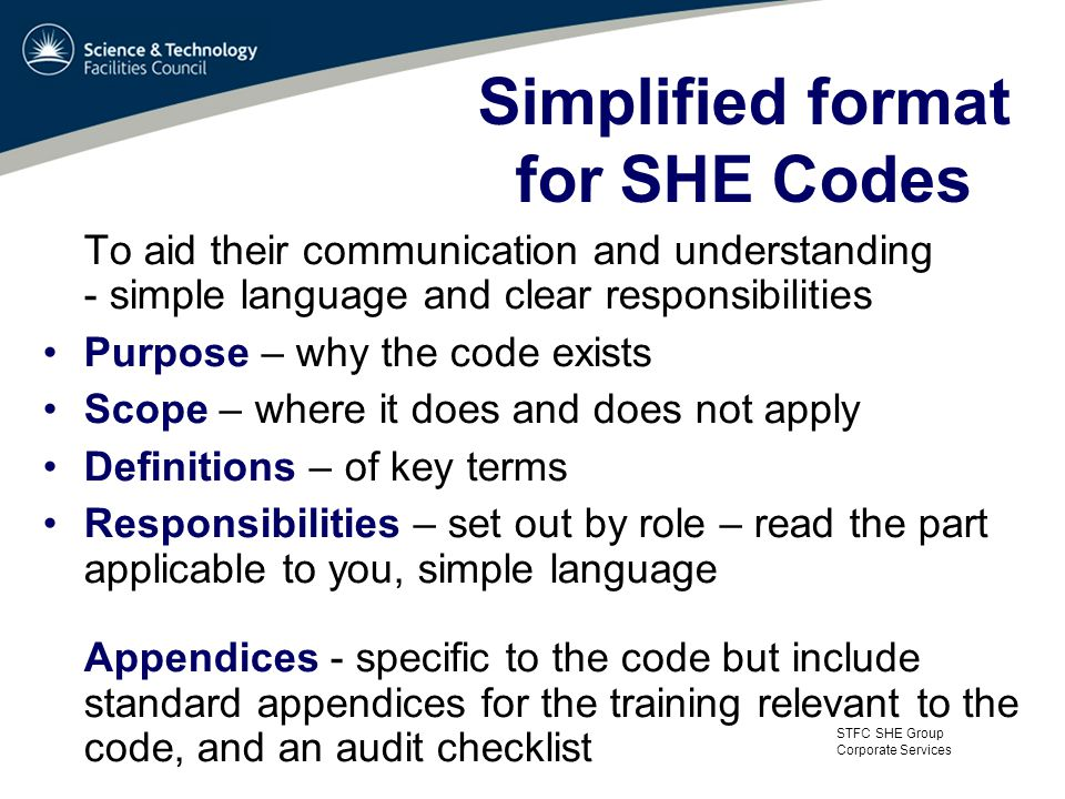 STFC SHE Group Corporate Services Simplified format for SHE Codes To aid their communication and understanding - simple language and clear responsibilities Purpose – why the code exists Scope – where it does and does not apply Definitions – of key terms Responsibilities – set out by role – read the part applicable to you, simple language Appendices - specific to the code but include standard appendices for the training relevant to the code, and an audit checklist