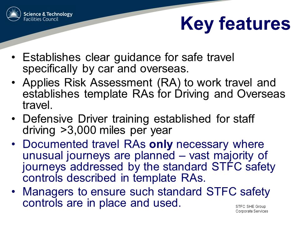 STFC SHE Group Corporate Services Key features Establishes clear guidance for safe travel specifically by car and overseas.