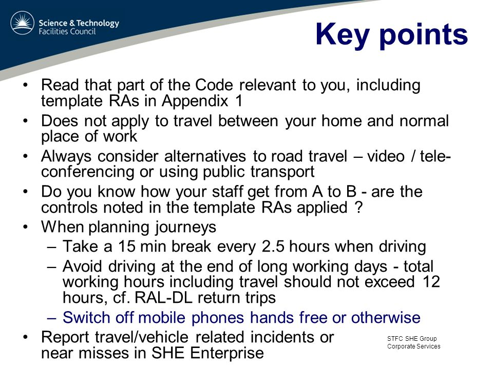 STFC SHE Group Corporate Services Key points Read that part of the Code relevant to you, including template RAs in Appendix 1 Does not apply to travel between your home and normal place of work Always consider alternatives to road travel – video / tele- conferencing or using public transport Do you know how your staff get from A to B - are the controls noted in the template RAs applied .