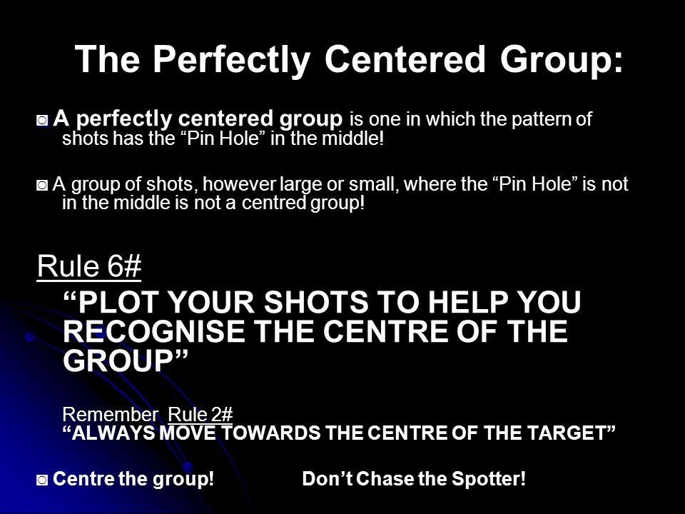 The Perfectly Centered Group: ◙ ◙ A perfectly centered group is one in which the pattern of shots has the Pin Hole in the middle.