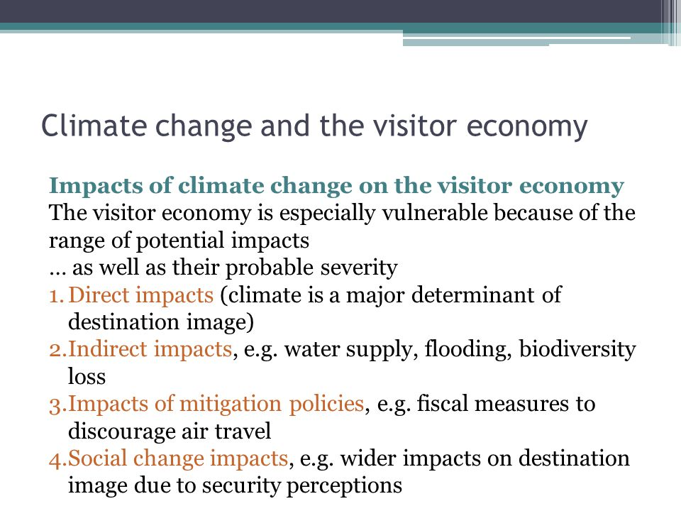 Climate change and the visitor economy Impacts of climate change on the visitor economy The visitor economy is especially vulnerable because of the range of potential impacts … as well as their probable severity 1.Direct impacts (climate is a major determinant of destination image) 2.Indirect impacts, e.g.