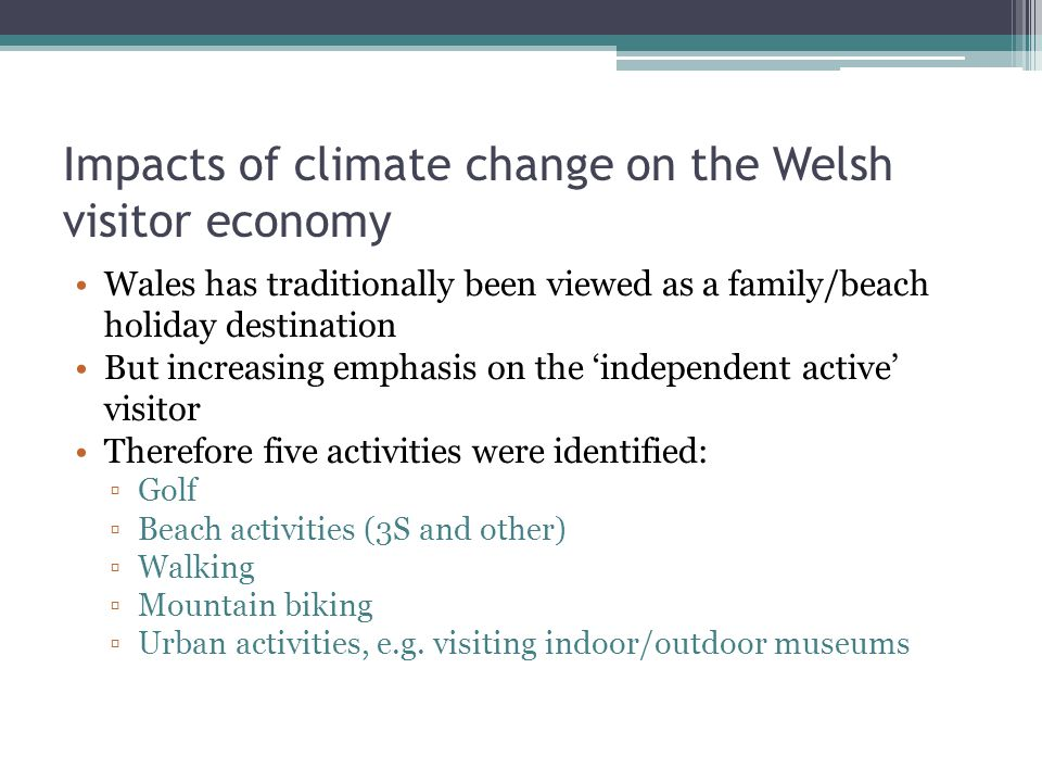 Impacts of climate change on the Welsh visitor economy Wales has traditionally been viewed as a family/beach holiday destination But increasing emphasis on the 'independent active' visitor Therefore five activities were identified: ▫Golf ▫Beach activities (3S and other) ▫Walking ▫Mountain biking ▫Urban activities, e.g.