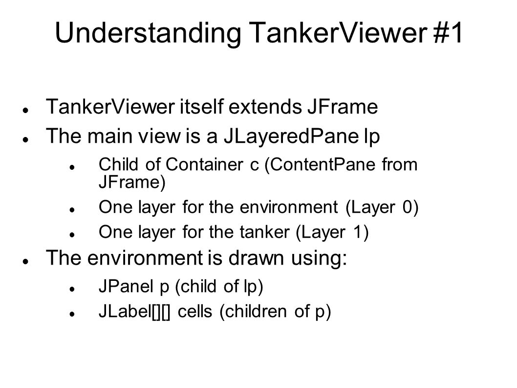 Understanding TankerViewer #1 TankerViewer itself extends JFrame The main view is a JLayeredPane lp Child of Container c (ContentPane from JFrame) One layer for the environment (Layer 0) One layer for the tanker (Layer 1) The environment is drawn using: JPanel p (child of lp) JLabel[][] cells (children of p)