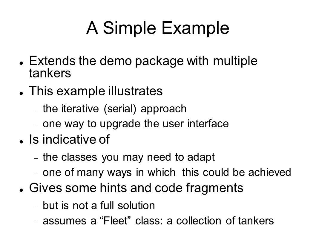 A Simple Example Extends the demo package with multiple tankers This example illustrates  the iterative (serial) approach  one way to upgrade the user interface Is indicative of  the classes you may need to adapt  one of many ways in which this could be achieved Gives some hints and code fragments  but is not a full solution  assumes a Fleet class: a collection of tankers