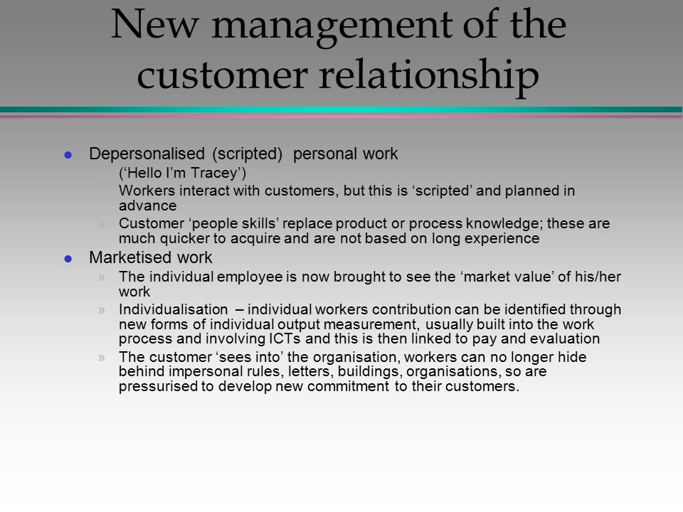 New management of the customer relationship l Depersonalised (scripted) personal work »('Hello I'm Tracey') »Workers interact with customers, but this is 'scripted' and planned in advance »Customer 'people skills' replace product or process knowledge; these are much quicker to acquire and are not based on long experience l Marketised work »The individual employee is now brought to see the 'market value' of his/her work »Individualisation – individual workers contribution can be identified through new forms of individual output measurement, usually built into the work process and involving ICTs and this is then linked to pay and evaluation »The customer 'sees into' the organisation, workers can no longer hide behind impersonal rules, letters, buildings, organisations, so are pressurised to develop new commitment to their customers.