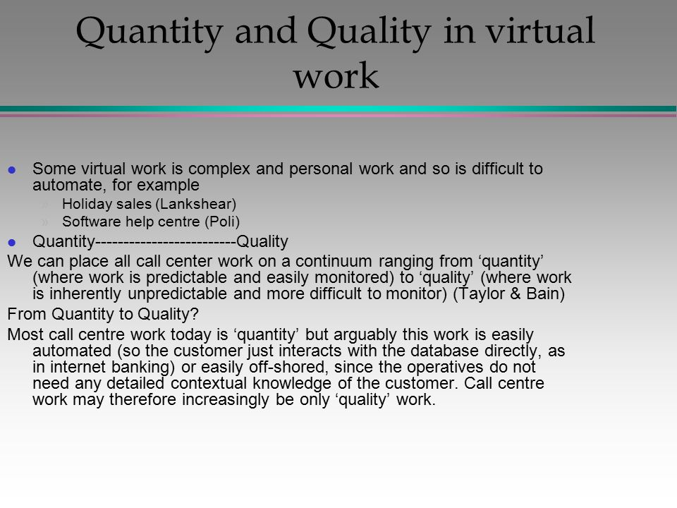 Quantity and Quality in virtual work l Some virtual work is complex and personal work and so is difficult to automate, for example »Holiday sales (Lankshear) »Software help centre (Poli) l Quantity-------------------------Quality We can place all call center work on a continuum ranging from 'quantity' (where work is predictable and easily monitored) to 'quality' (where work is inherently unpredictable and more difficult to monitor) (Taylor & Bain) From Quantity to Quality.