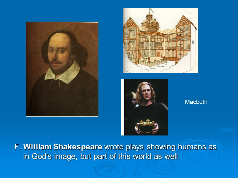 F.William Shakespeare wrote plays showing humans as in God s image, but part of this world as well.