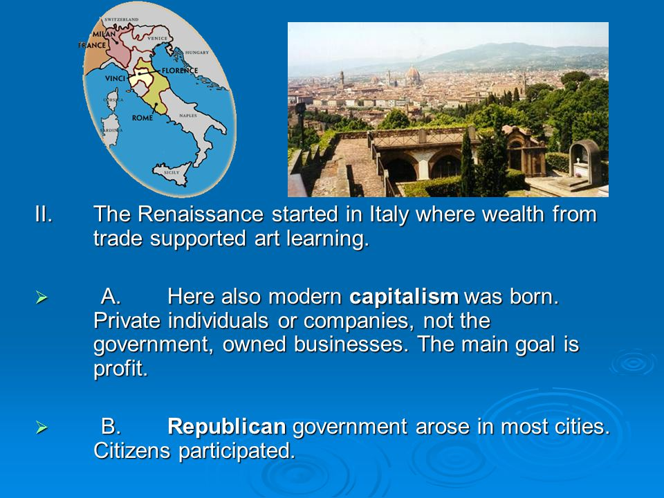 II.The Renaissance started in Italy where wealth from trade supported art learning.
