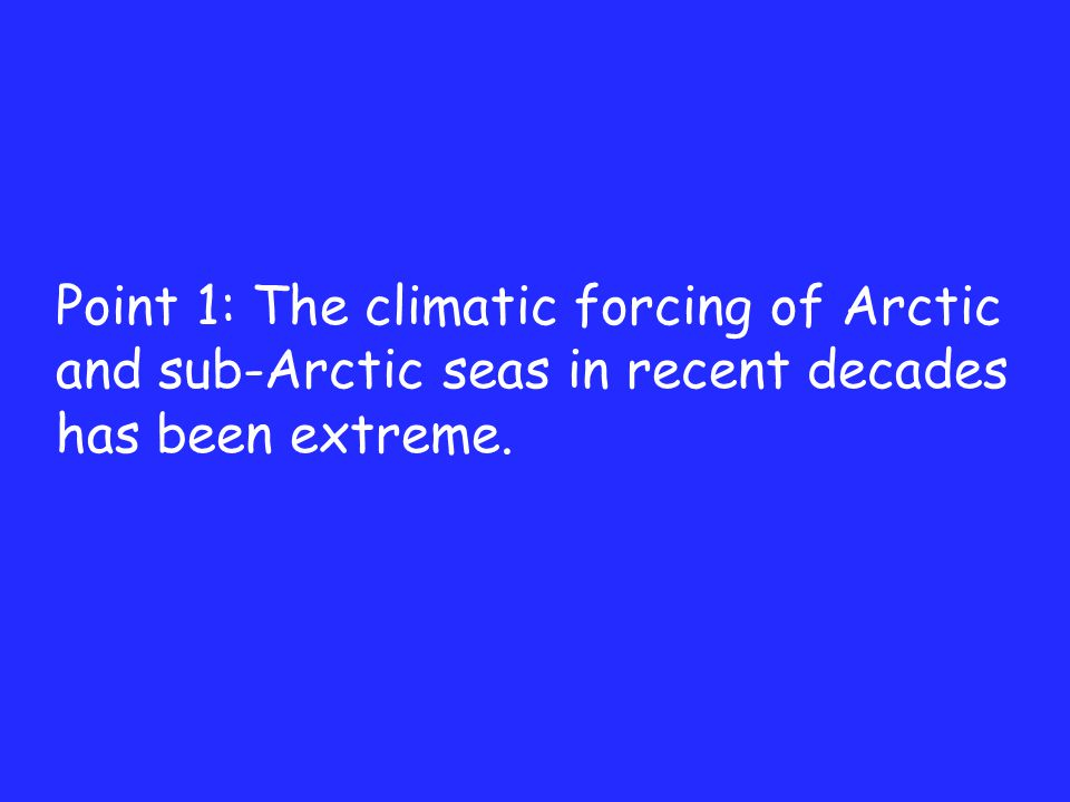 Point 1: The climatic forcing of Arctic and sub-Arctic seas in recent decades has been extreme.