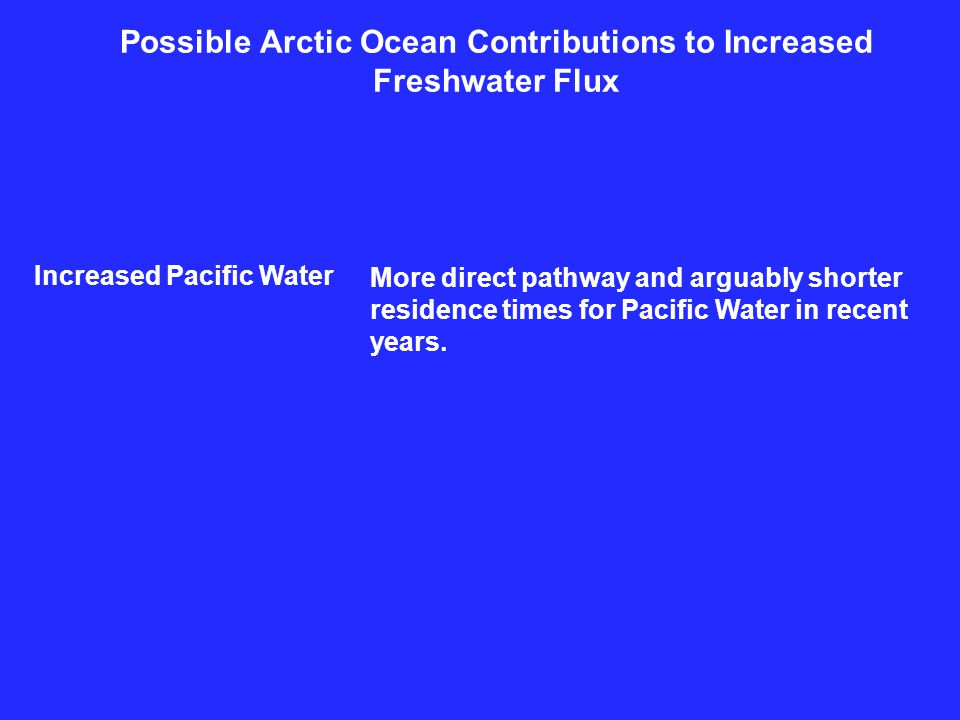 Possible Arctic Ocean Contributions to Increased Freshwater Flux Increased Pacific Water More direct pathway and arguably shorter residence times for Pacific Water in recent years.