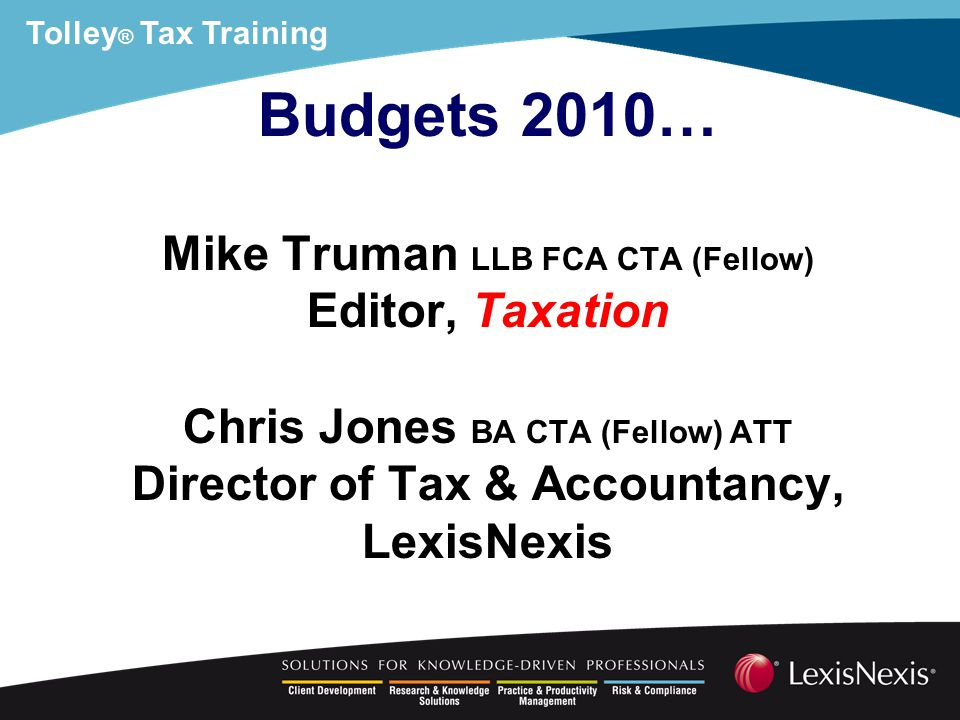 Tolley ® Tax Training Example Calendar 2010 3 months x £50,000 = £12,500 9 months x 100,000 = £75,000 Total £87,500 BUT –no more than £50,000 prior to 1 Apr 2010