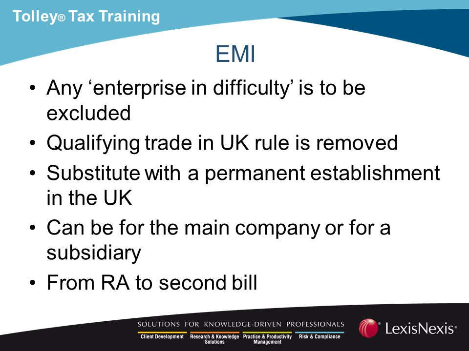 Tolley ® Tax Training EMI Any 'enterprise in difficulty' is to be excluded Qualifying trade in UK rule is removed Substitute with a permanent establishment in the UK Can be for the main company or for a subsidiary From RA to second bill