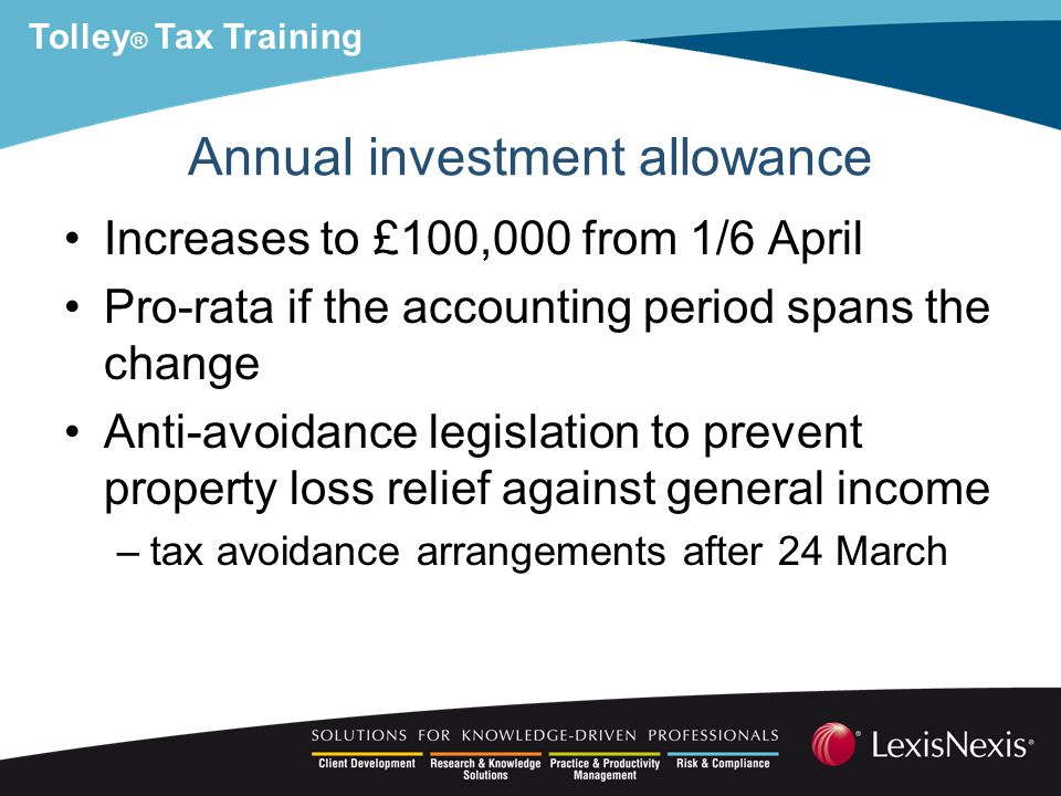Tolley ® Tax Training Annual investment allowance Increases to £100,000 from 1/6 April Pro-rata if the accounting period spans the change Anti-avoidance legislation to prevent property loss relief against general income –tax avoidance arrangements after 24 March