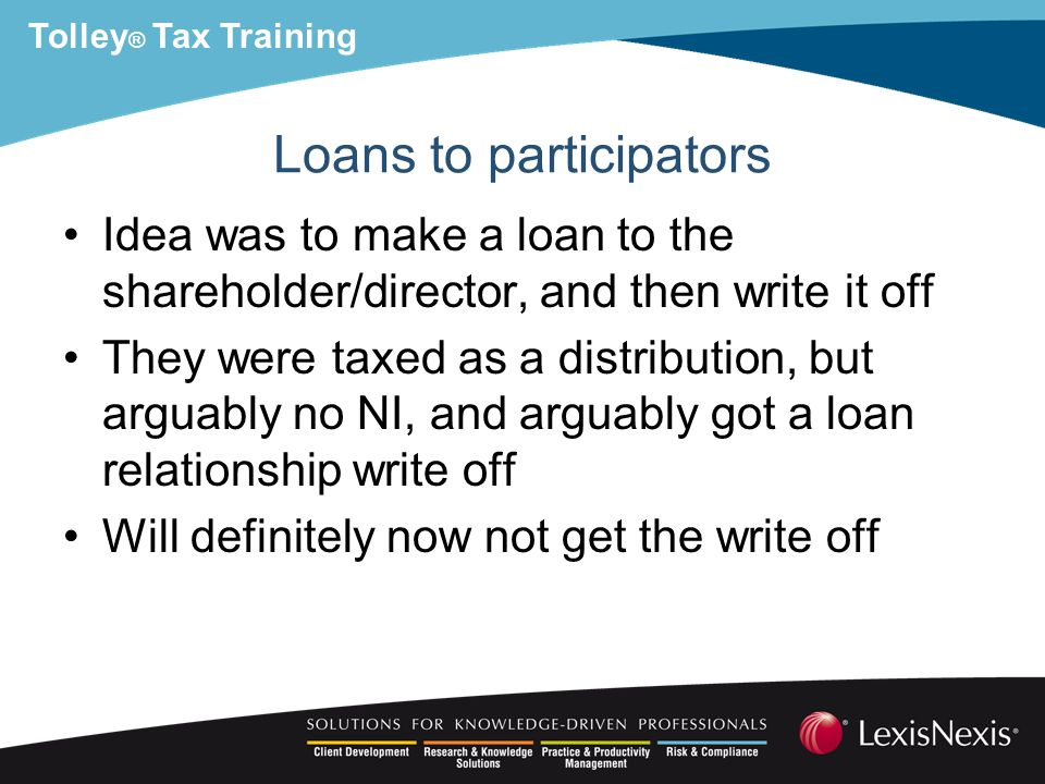 Tolley ® Tax Training Loans to participators Idea was to make a loan to the shareholder/director, and then write it off They were taxed as a distribution, but arguably no NI, and arguably got a loan relationship write off Will definitely now not get the write off