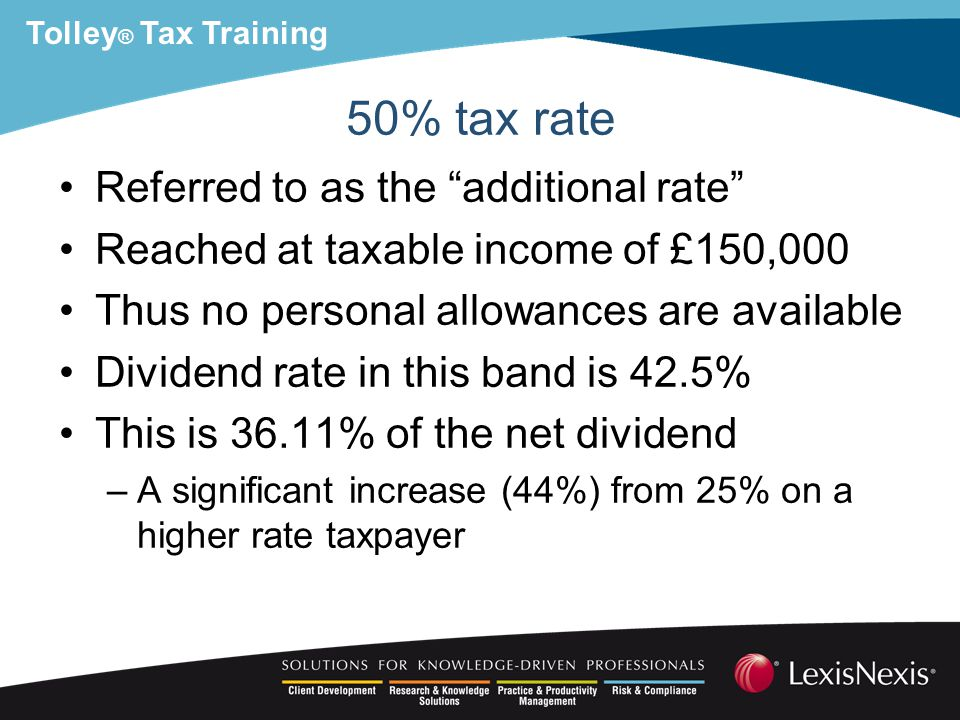 Tolley ® Tax Training 50% tax rate Referred to as the additional rate Reached at taxable income of £150,000 Thus no personal allowances are available Dividend rate in this band is 42.5% This is 36.11% of the net dividend –A significant increase (44%) from 25% on a higher rate taxpayer