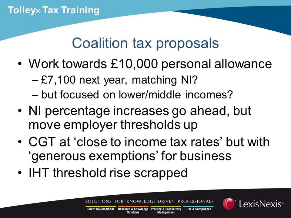 Tolley ® Tax Training Coalition tax proposals Work towards £10,000 personal allowance –£7,100 next year, matching NI.