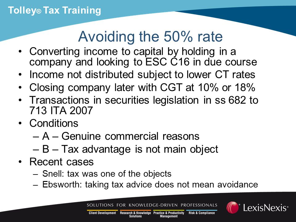 Tolley ® Tax Training Avoiding the 50% rate Converting income to capital by holding in a company and looking to ESC C16 in due course Income not distributed subject to lower CT rates Closing company later with CGT at 10% or 18% Transactions in securities legislation in ss 682 to 713 ITA 2007 Conditions –A – Genuine commercial reasons –B – Tax advantage is not main object Recent cases –Snell: tax was one of the objects –Ebsworth: taking tax advice does not mean avoidance