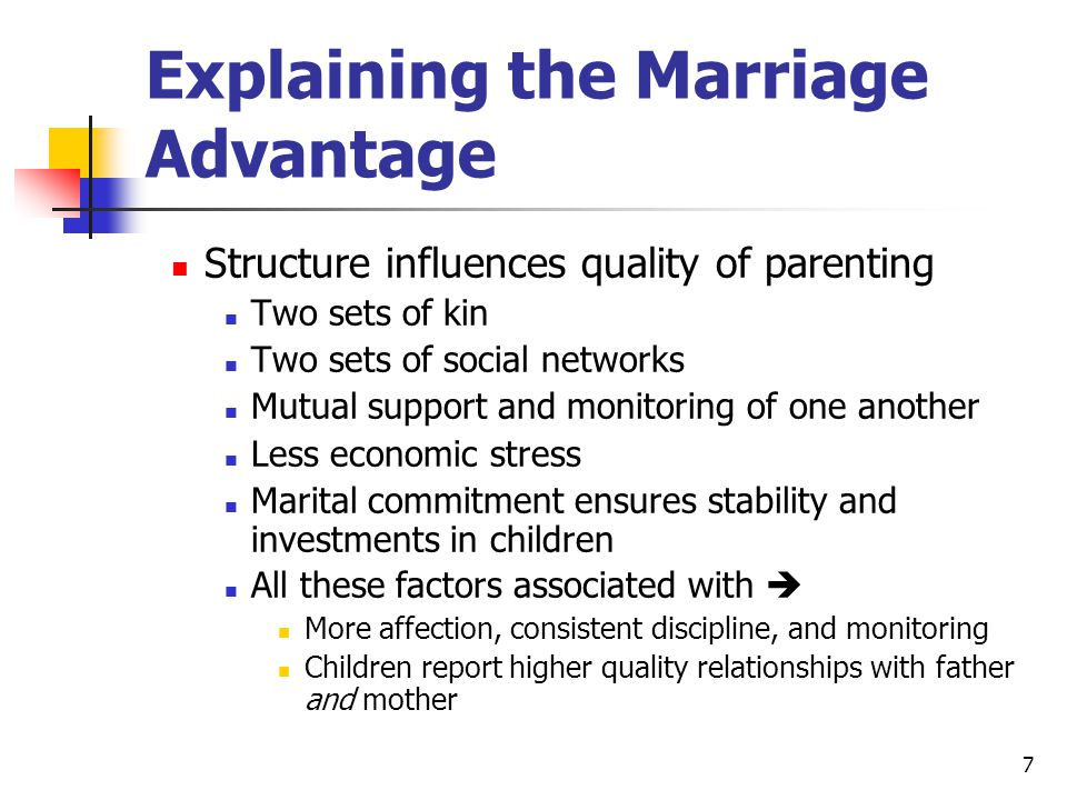 7 Explaining the Marriage Advantage Structure influences quality of parenting Two sets of kin Two sets of social networks Mutual support and monitoring of one another Less economic stress Marital commitment ensures stability and investments in children All these factors associated with  More affection, consistent discipline, and monitoring Children report higher quality relationships with father and mother