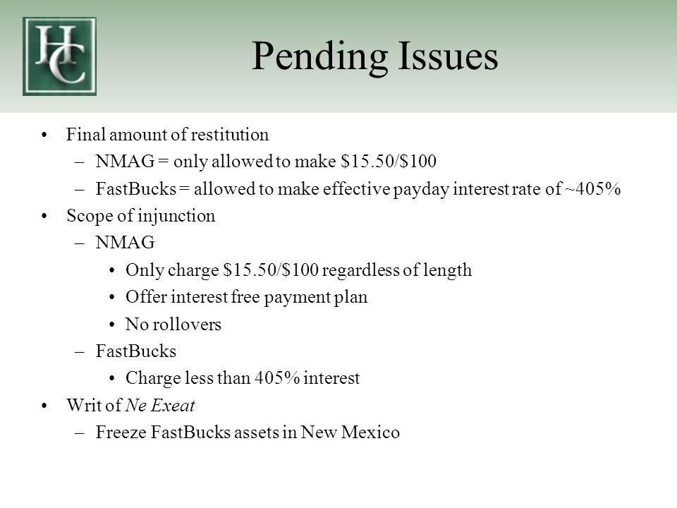 Pending Issues Final amount of restitution –NMAG = only allowed to make $15.50/$100 –FastBucks = allowed to make effective payday interest rate of ~405% Scope of injunction –NMAG Only charge $15.50/$100 regardless of length Offer interest free payment plan No rollovers –FastBucks Charge less than 405% interest Writ of Ne Exeat –Freeze FastBucks assets in New Mexico
