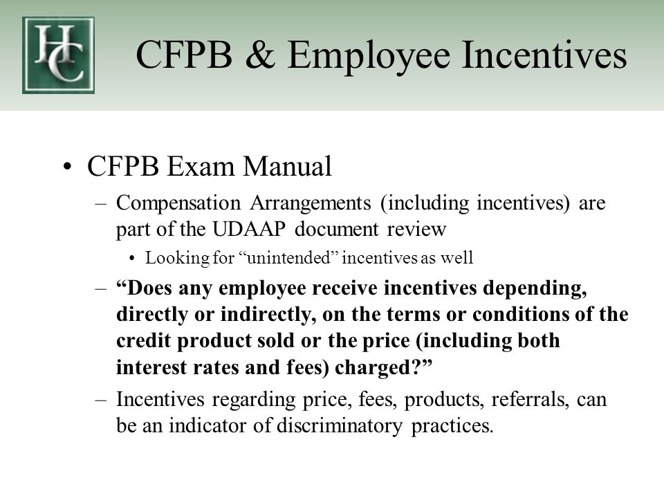 CFPB & Employee Incentives CFPB Exam Manual –Compensation Arrangements (including incentives) are part of the UDAAP document review Looking for unintended incentives as well – Does any employee receive incentives depending, directly or indirectly, on the terms or conditions of the credit product sold or the price (including both interest rates and fees) charged –Incentives regarding price, fees, products, referrals, can be an indicator of discriminatory practices.