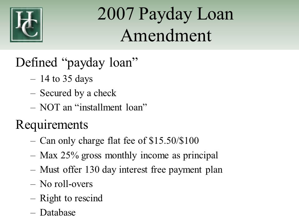 2007 Payday Loan Amendment Defined payday loan –14 to 35 days –Secured by a check –NOT an installment loan Requirements –Can only charge flat fee of $15.50/$100 –Max 25% gross monthly income as principal –Must offer 130 day interest free payment plan –No roll-overs –Right to rescind –Database