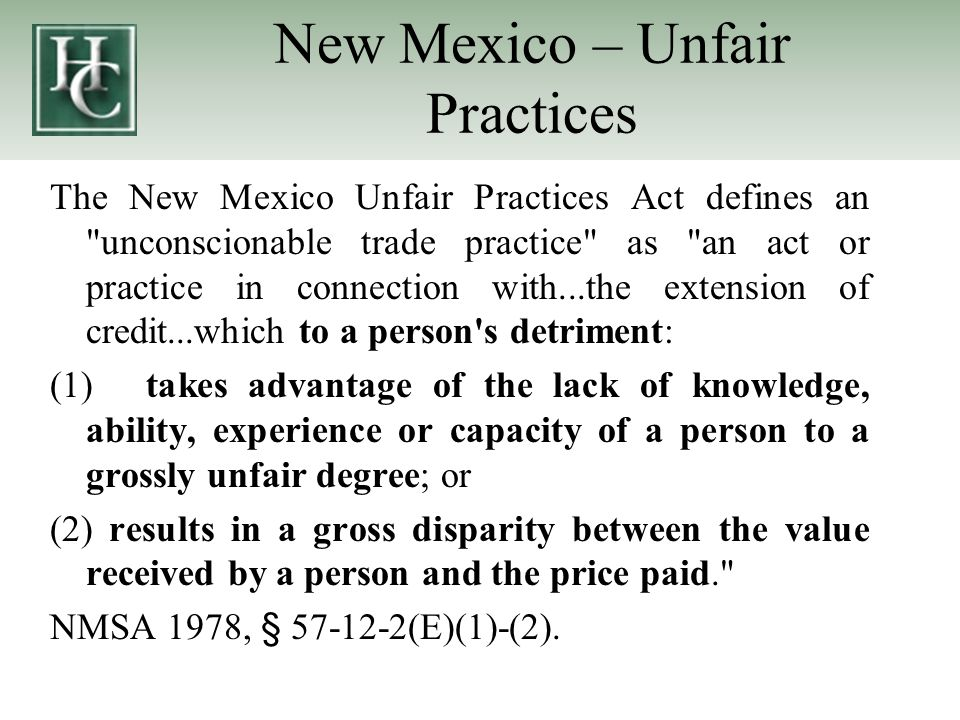 New Mexico – Unfair Practices The New Mexico Unfair Practices Act defines an unconscionable trade practice as an act or practice in connection with...the extension of credit...which to a person s detriment: (1)takes advantage of the lack of knowledge, ability, experience or capacity of a person to a grossly unfair degree; or (2) results in a gross disparity between the value received by a person and the price paid. NMSA 1978, § 57-12-2(E)(1)-(2).