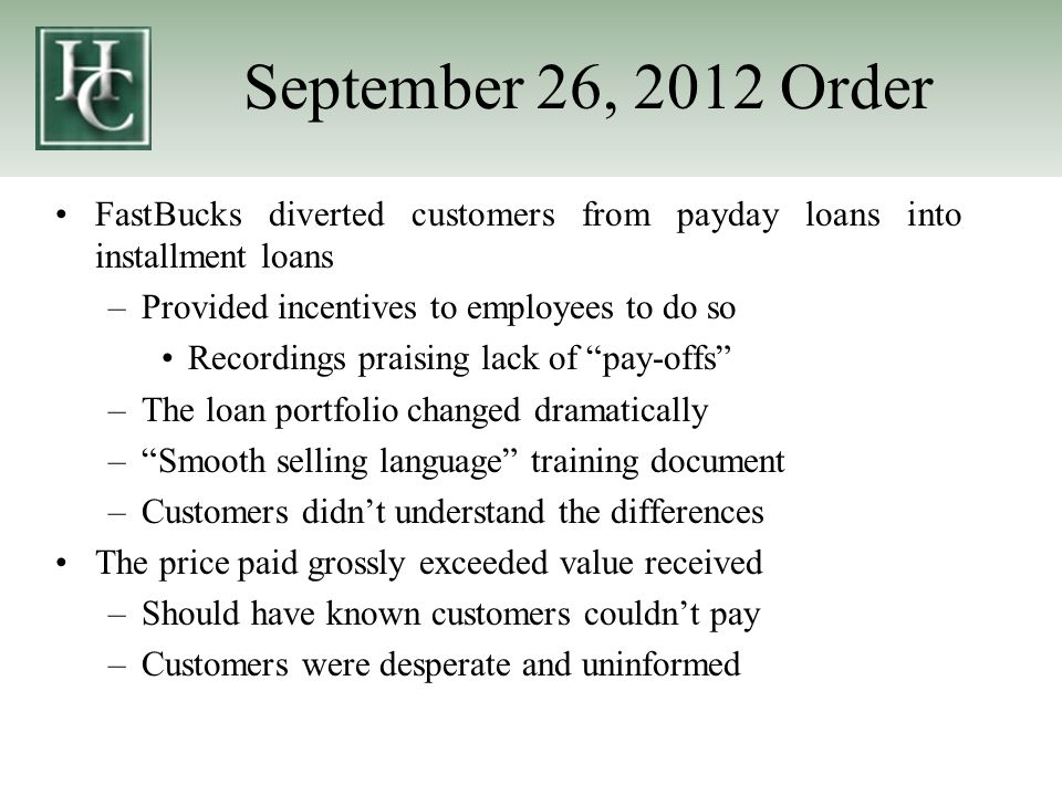 September 26, 2012 Order Remedies Restitution – the difference in the amounts the borrowers paid under the installment loan products and the amounts they would have paid had they taken out payday loans, minus any deficiencies incurred on individual loans –Must account for time value of money on the loans Injunction – enjoined from originating installment loan products that provide terms that do not accord with those statutory consumer protections to which payday loans are subject Unenforceability – except to the extent they accord with the statutorily required terms of payday loans, installment loan products and loan agreements by any other name that share the same or similar terms as their installment loan products are unenforceable as a matter of New Mexico law