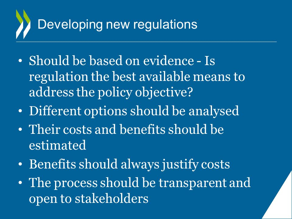 Developing new regulations Should be based on evidence - Is regulation the best available means to address the policy objective.