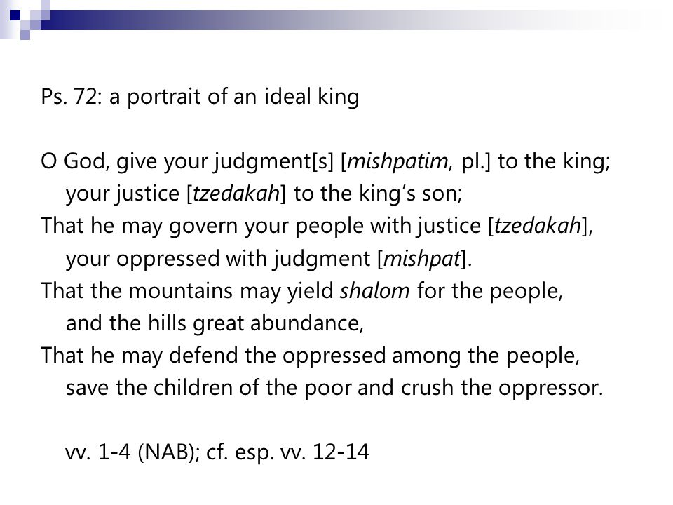 Ps. 72: a portrait of an ideal king O God, give your judgment[s] [mishpatim, pl.] to the king; your justice [tzedakah] to the king's son; That he may
