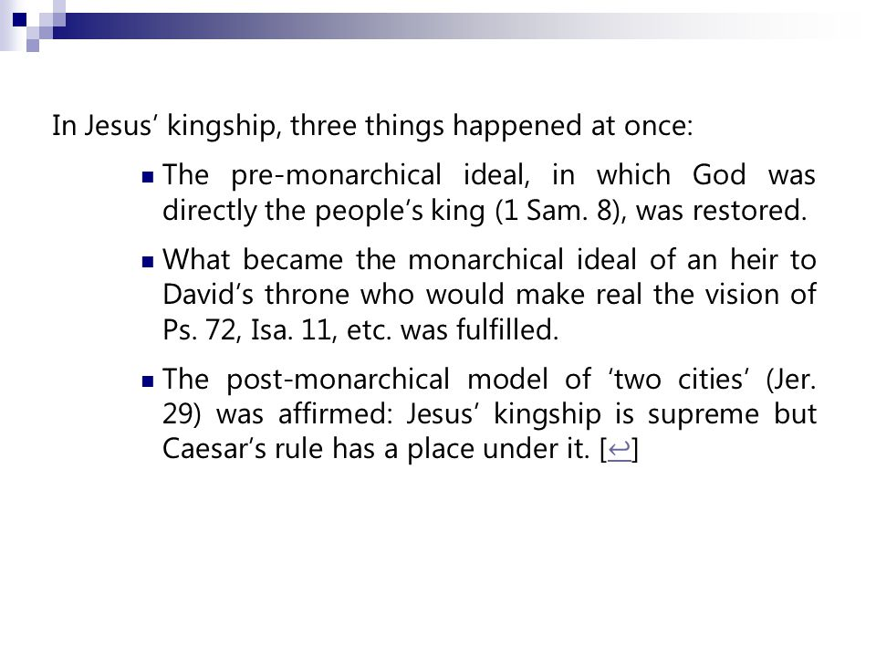 In Jesus' kingship, three things happened at once: The pre-monarchical ideal, in which God was directly the people's king (1 Sam.