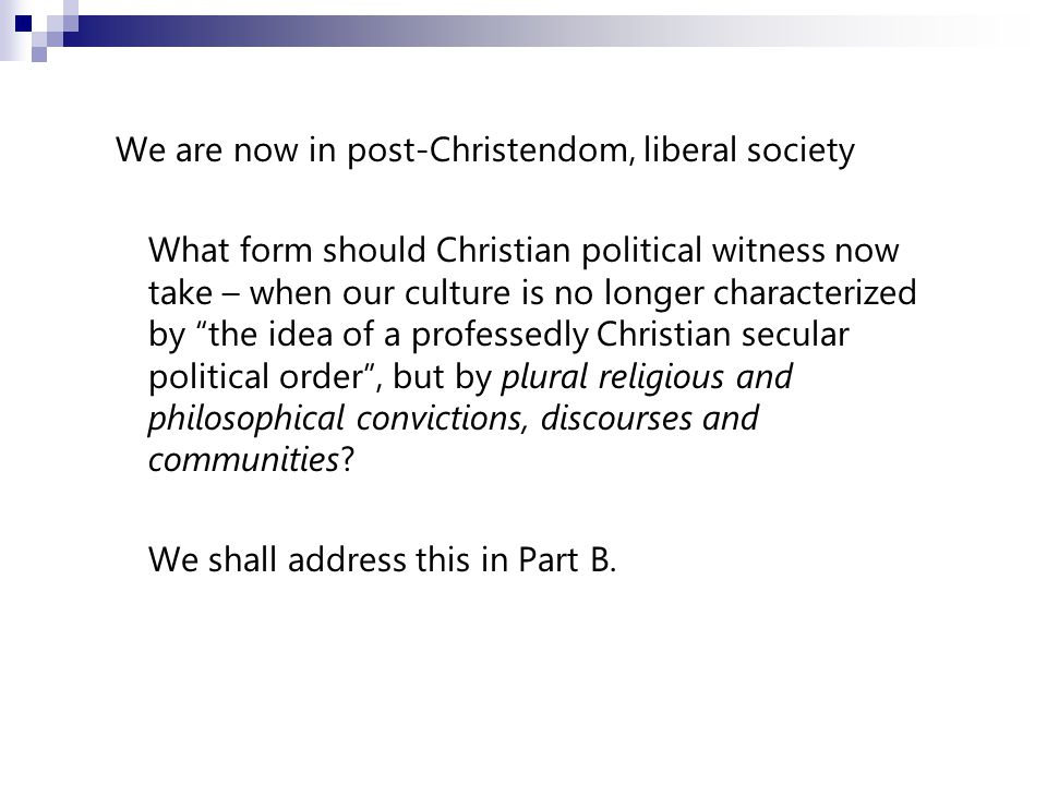 We are now in post-Christendom, liberal society What form should Christian political witness now take – when our culture is no longer characterized by the idea of a professedly Christian secular political order , but by plural religious and philosophical convictions, discourses and communities.
