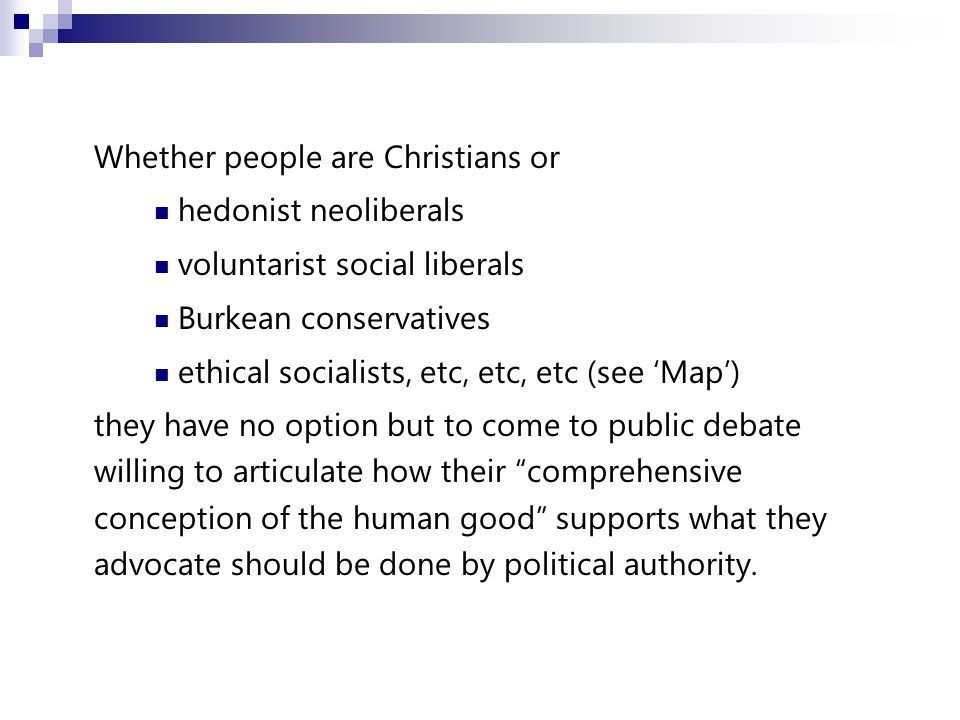 Whether people are Christians or hedonist neoliberals voluntarist social liberals Burkean conservatives ethical socialists, etc, etc, etc (see 'Map') they have no option but to come to public debate willing to articulate how their comprehensive conception of the human good supports what they advocate should be done by political authority.